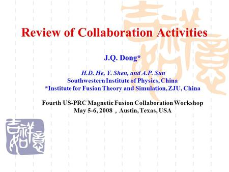 Review of Collaboration Activities J.Q. Dong* H.D. He, Y. Shen, and A.P. Sun Southwestern Institute of Physics, China *Institute for Fusion Theory and.