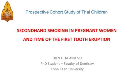 Prospective Cohort Study of Thai Children SECONDHAND SMOKING IN PREGNANT WOMEN AND TIME OF THE FIRST TOOTH ERUPTION DIEN HOA ANH VU PhD Student – Faculty.