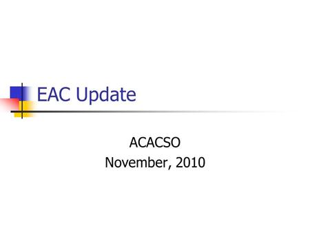 EAC Update ACACSO November, 2010. EAC meeting schedule for 2011 The dates of the meetings changed so that EAC meetings will occur approximately two weeks.