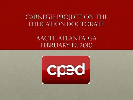 Carnegie Project on the Education Doctorate AACTE, Atlanta, GA February 19, 2010.