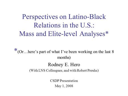 Perspectives on Latino-Black Relations in the U.S.: Mass and Elite-level Analyses* * (Or…here's part of what I've been working on the last 8 months) Rodney.