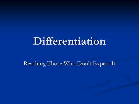Differentiation Reaching Those Who Don't Expect It.