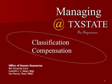 1 Fall Managing TXSTATE For Supervisors Office of Human Resources 601 University Drive Suite340 J. C. Kellam Bldg San Marcos, Texas 78666 Classification.