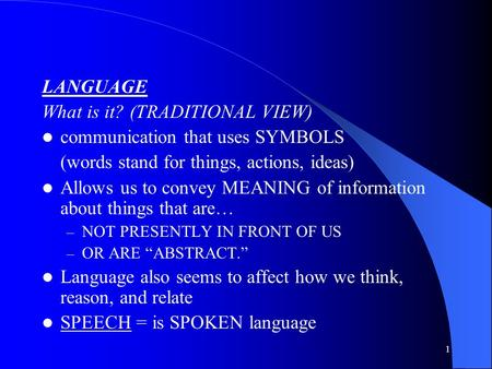 1 LANGUAGE What is it? (TRADITIONAL VIEW) communication that uses SYMBOLS (words stand for things, actions, ideas) Allows us to convey MEANING of information.