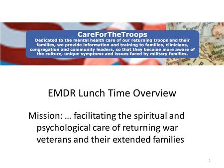 1 EMDR Lunch Time Overview Mission: … facilitating the spiritual and psychological care of returning war veterans and their extended families.