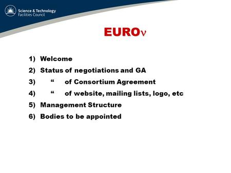 "EURO EURO 1)Welcome 2)Status of negotiations and GA 3) "" of Consortium Agreement 4) "" of website, mailing lists, logo, etc 5)Management Structure 6)Bodies."