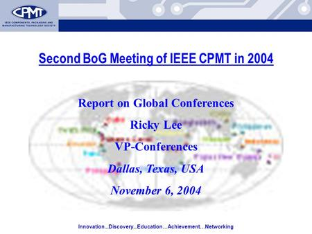 Innovation...Discovery...Education…Achievement…Networking Second BoG Meeting of IEEE CPMT in 2004 Report on Global Conferences Ricky Lee VP-Conferences.