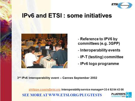 1 IPv6 and ETSI : some initiatives Interoperability service manager+ 33 4 92 94 43 06 SEE MORE AT