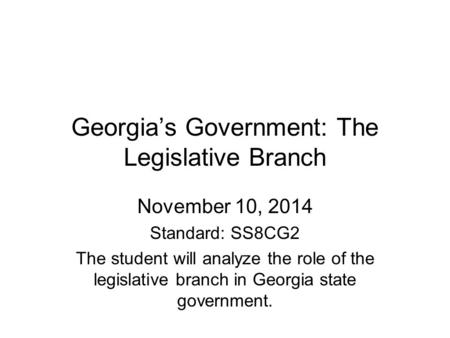 Georgia's Government: The Legislative Branch November 10, 2014 Standard: SS8CG2 The student will analyze the role of the legislative branch in Georgia.
