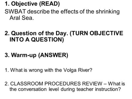 1. Objective (READ) SWBAT describe the effects of the shrinking Aral Sea. 2. Question of the Day. (TURN OBJECTIVE INTO A QUESTION) 3. Warm-up (ANSWER)