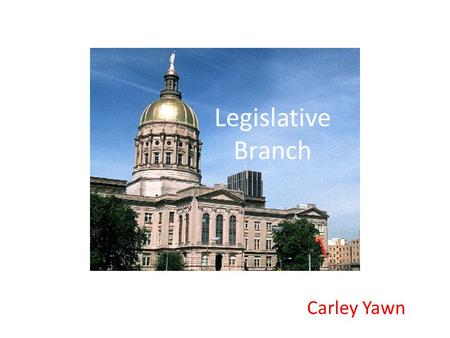 Legislative Branch Carley Yawn. Legislative Branch of Georgia General Assembly Makes laws and passes budgets Bicameral ( 2 houses) House of Representatives.