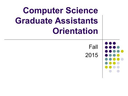 Computer Science Graduate Assistants Orientation Fall 2015.