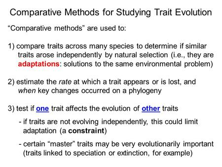 "Comparative Methods for Studying Trait Evolution ""Comparative methods"" are used to: 1) compare traits across many species to determine if similar traits."