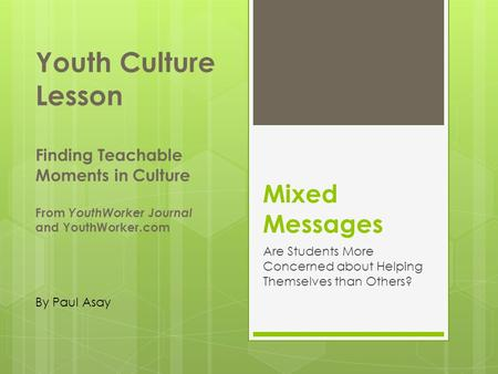 Mixed Messages Are Students More Concerned about Helping Themselves than Others? Youth Culture Lesson Finding Teachable Moments in Culture From YouthWorker.