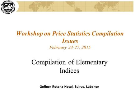 Workshop on Price Statistics Compilation Issues February 23-27, 2015 Compilation of Elementary Indices Gefinor Rotana Hotel, Beirut, Lebanon.
