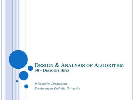 D ESIGN & A NALYSIS OF A LGORITHM 06 – D ISJOINT S ETS Informatics Department Parahyangan Catholic University.