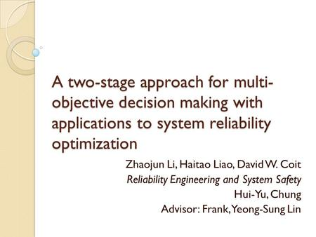A two-stage approach for multi- objective decision making with applications to system reliability optimization Zhaojun Li, Haitao Liao, David W. Coit Reliability.