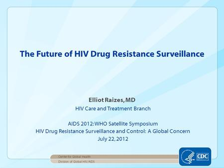 Elliot Raizes, MD HIV Care and Treatment Branch AIDS 2012: WHO Satellite Symposium HIV Drug Resistance Surveillance and Control: A Global Concern July.