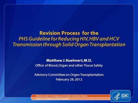 Revision Process for the PHS Guideline for Reducing HIV, HBV and HCV Transmission through Solid Organ Transplantation Matthew J. Kuehnert, M.D. Office.