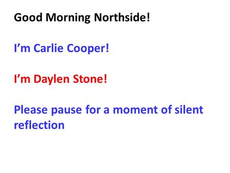 Good Morning Northside! I'm Carlie Cooper! I'm Daylen Stone! Please pause for a moment of silent reflection.
