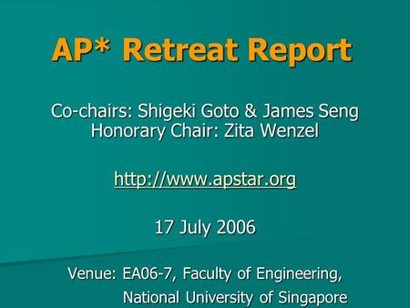 AP* Retreat Report Co-chairs: Shigeki Goto & James Seng Honorary Chair: Zita Wenzel  17 July 2006 Venue: EA06-7, Faculty of Engineering,