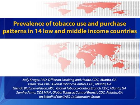 Prevalence of tobacco use and purchase patterns in 14 low and middle income countries Judy Kruger, PhD, Office on Smoking and Health, CDC, Atlanta, GA.