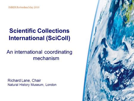 Richard Lane, Chair Natural History Museum, London Scientific Collections International (SciColl) An international coordinating mechanism ISBER Rotterdam.