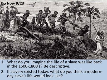 Do Now 9/23 What do you imagine the life of a slave was like back in the 1500-1800's? Be descriptive. If slavery existed today, what do you think a modern-day.