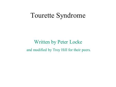 Tourette Syndrome Written by Peter Locke and modified by Troy Hill for their peers.