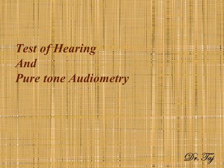 Test of Hearing And Pure tone Audiometry Dr. Taj.