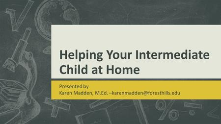 Helping Your Intermediate Child at Home Presented by Karen Madden, M.Ed.