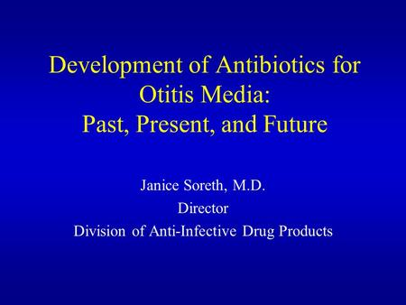 Development of Antibiotics for Otitis Media: Past, Present, and Future Janice Soreth, M.D. Director Division of Anti-Infective Drug Products.