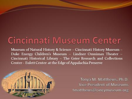 Museum of Natural History & Science ~ Cincinnati History Museum ~ Duke Energy Children's Museum ~ Lindner Omnimax Theater ~ Cincinnati Historical Library.