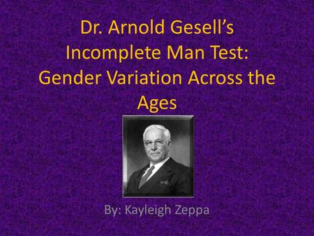 Dr. Arnold Gesell's Incomplete Man Test: Gender Variation Across the Ages By: Kayleigh Zeppa.