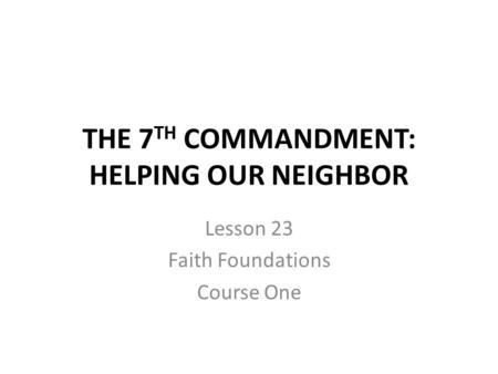 THE 7 TH COMMANDMENT: HELPING OUR NEIGHBOR Lesson 23 Faith Foundations Course One.