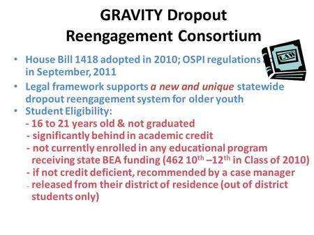 GRAVITY Dropout Reengagement Consortium House Bill 1418 adopted in 2010; OSPI regulations adopted in September, 2011 Legal framework supports a new and.