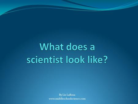 By Liz LaRosa www.middleschoolscience.com. Typical Scientist?