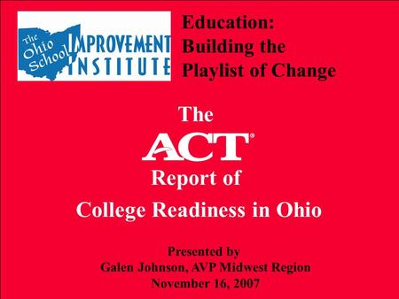 Education: Building the Playlist of Change The Report of College Readiness in Ohio Presented by Galen Johnson, AVP Midwest Region November 16, 2007.