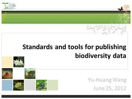 Standards and tools for publishing biodiversity data Yu-Huang Wang June 25, 2012.