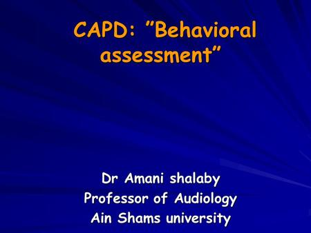 "CAPD: ""Behavioral assessment"" CAPD: ""Behavioral assessment"" Dr Amani shalaby Professor of Audiology Ain Shams university."
