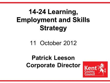 14-24 Learning, Employment and Skills Strategy 14-24 Learning, Employment and Skills Strategy 11 October 2012 Patrick Leeson Corporate Director.