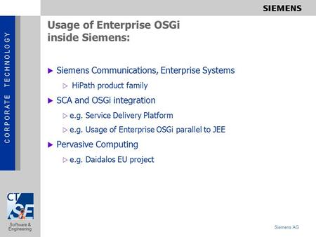C O R P O R A T E T E C H N O L O G Y Siemens AG Software & Engineering Usage of Enterprise OSGi inside Siemens:  Siemens Communications, Enterprise Systems.