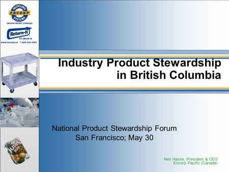 National Product Stewardship Forum San Francisco; May 30 Industry Product Stewardship in British Columbia Neil Hastie, President & CEO Encorp Pacific (Canada)