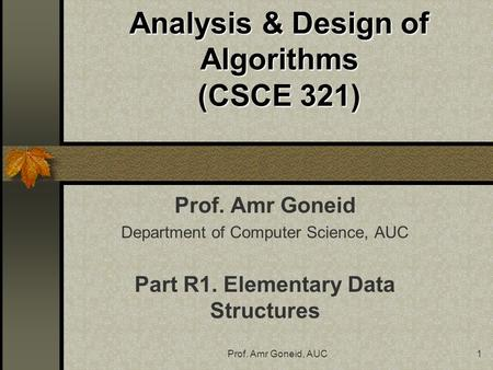 Prof. Amr Goneid, AUC1 Analysis & Design of Algorithms (CSCE 321) Prof. Amr Goneid Department of Computer Science, AUC Part R1. Elementary Data Structures.