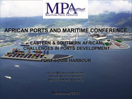 AFRICAN PORTS AND MARITIME CONFERENCE EASTERN & SOUTHERN AFRICAN CHALLENGES IN PORTS DEVELOPMENT CHALLENGES IN PORTS DEVELOPMENT PORT LOUIS HARBOUR Aruna.