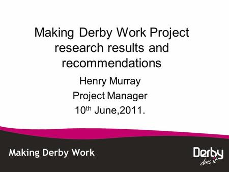 Making Derby Work Project research results and recommendations Henry Murray Project Manager 10 th June,2011.