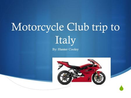  Motorcycle Club trip to Italy By: Hunter Cooley.