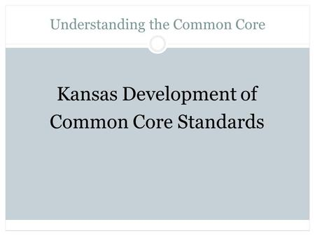 Understanding the Common Core Kansas Development of Common Core Standards.
