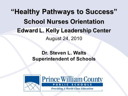 """Healthy Pathways to Success"" School Nurses Orientation Edward L. Kelly Leadership Center August 24, 2010 Dr. Steven L. Walts Superintendent of Schools."