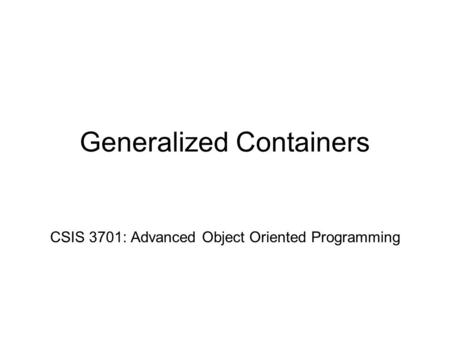 Generalized Containers CSIS 3701: Advanced Object Oriented Programming.
